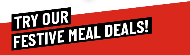 TRY OUR FESTIVE MEAL DEALS